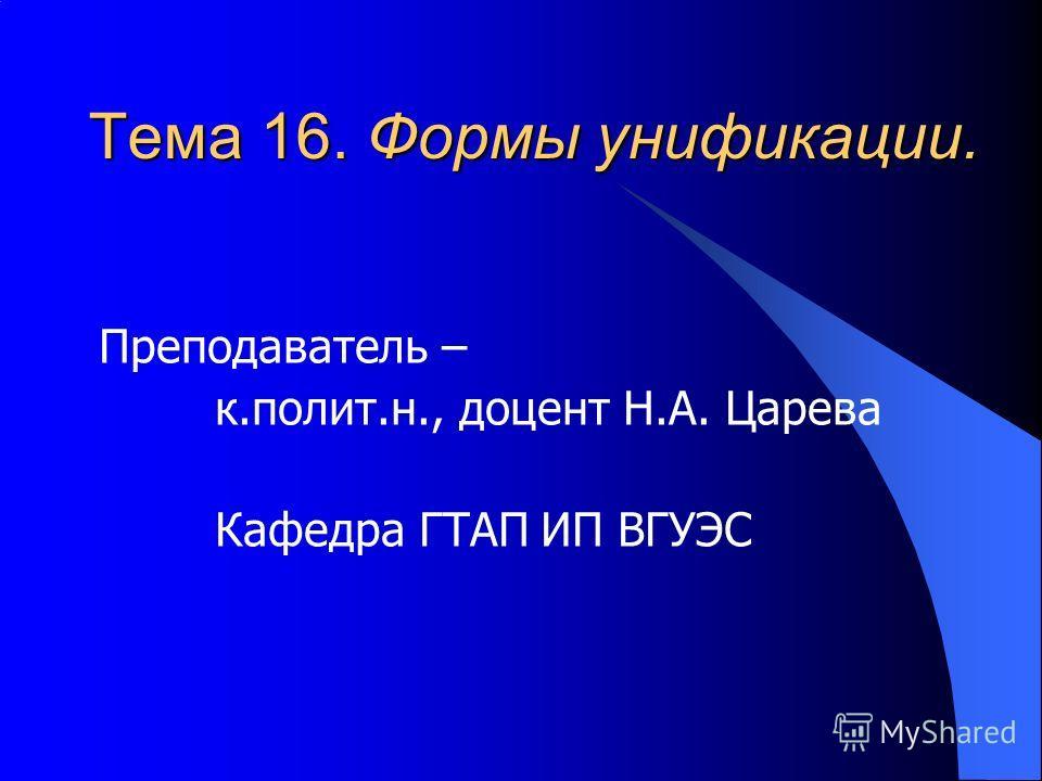 Тема 16. Формы унификации. Преподаватель – к.полит.н., доцент Н.А. Царева Кафедра ГТАП ИП ВГУЭС