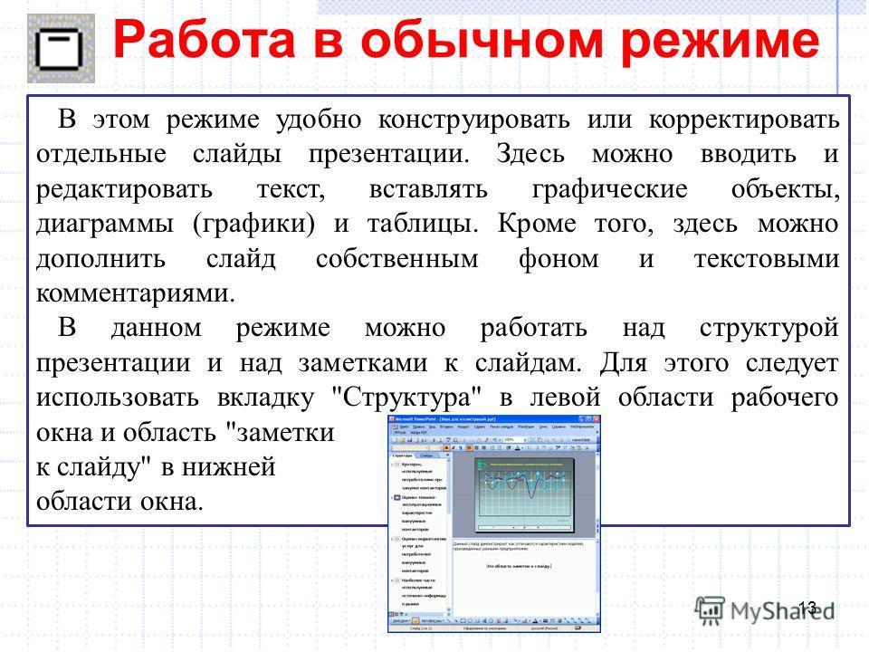 Работа в обычном режиме 13 В этом режиме удобно конструировать или корректировать отдельные слайды презентации. Здесь можно вводить и редактировать текст, вставлять графические объекты, диаграммы (графики) и таблицы. Кроме того, здесь можно дополнить