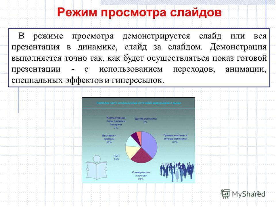 Режим просмотра слайдов 17 В режиме просмотра демонстрируется слайд или вся презентация в динамике, слайд за слайдом. Демонстрация выполняется точно так, как будет осуществляться показ готовой презентации - с использованием переходов, анимации, специ