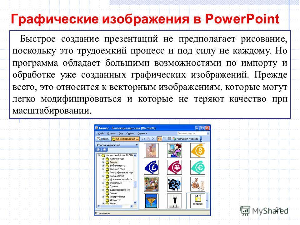 Графические изображения в PowerPoint 21 Быстрое создание презентаций не предполагает рисование, поскольку это трудоемкий процесс и под силу не каждому. Но программа обладает большими возможностями по импорту и обработке уже созданных графических изоб