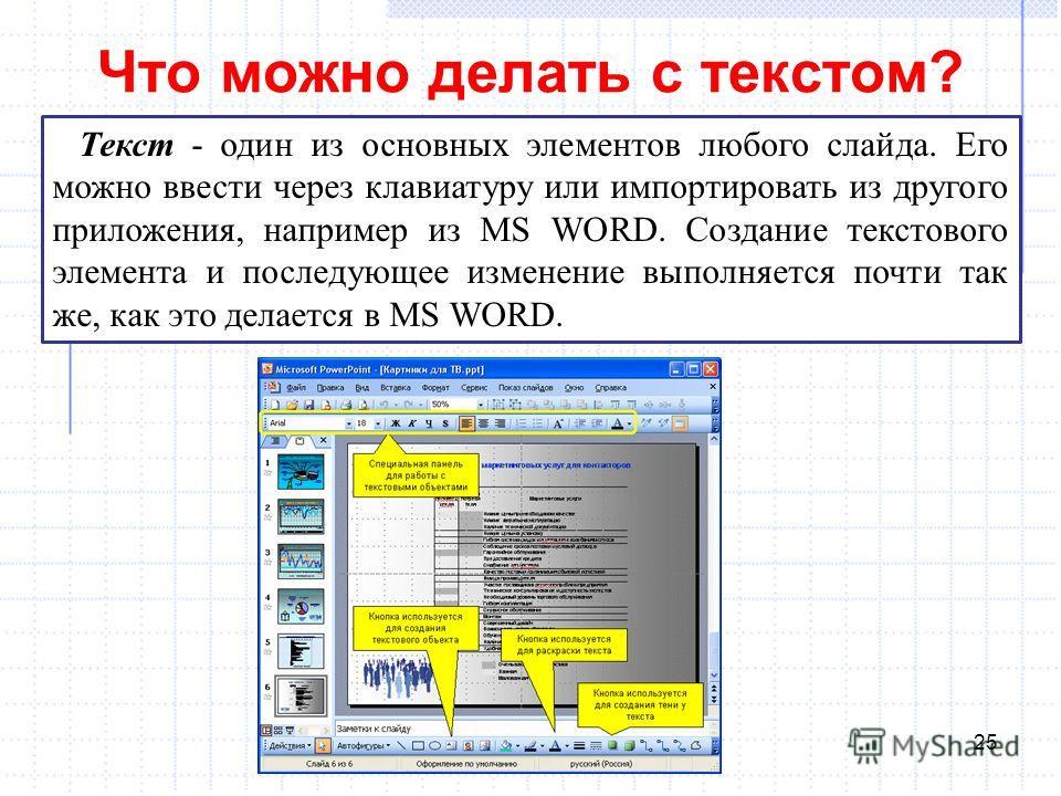 Что можно делать с текстом? 25 Текст - один из основных элементов любого слайда. Его можно ввести через клавиатуру или импортировать из другого приложения, например из MS WORD. Создание текстового элемента и последующее изменение выполняется почти та