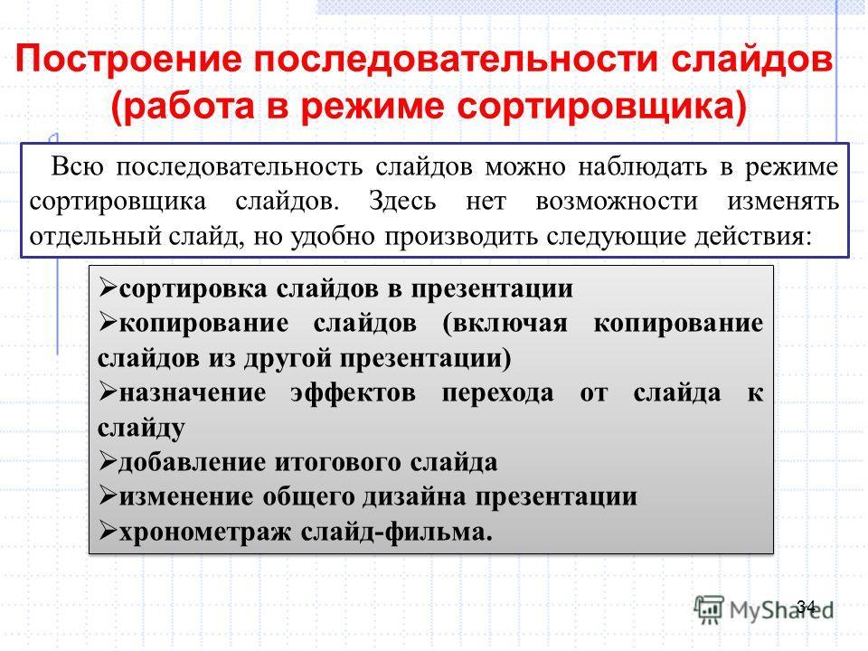 Построение последовательности слайдов (работа в режиме сортировщика) 34 Всю последовательность слайдов можно наблюдать в режиме сортировщика слайдов. Здесь нет возможности изменять отдельный слайд, но удобно производить следующие действия: сортировка
