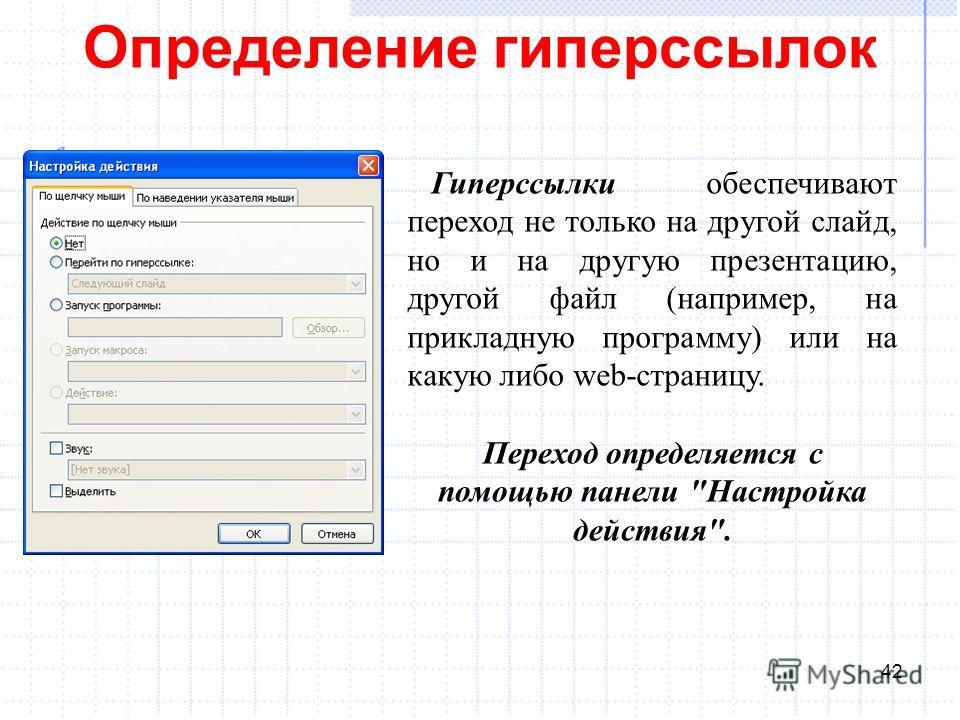 Определение гиперссылок 42 Гиперссылки обеспечивают переход не только на другой слайд, но и на другую презентацию, другой файл (например, на прикладную программу) или на какую либо web-страницу. Переход определяется с помощью панели