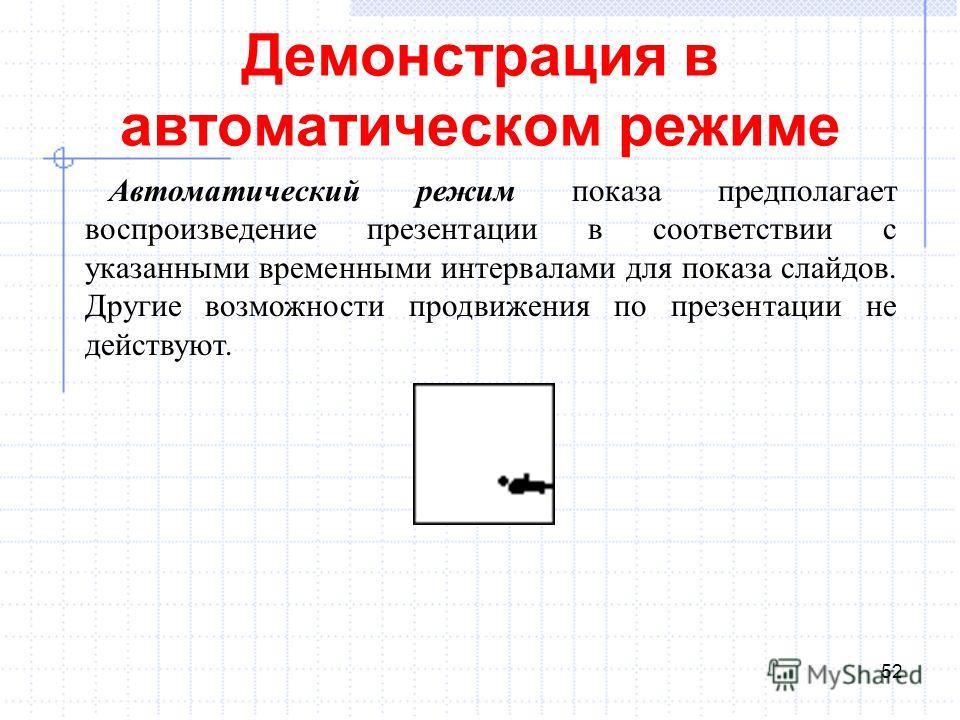 Демонстрация в автоматическом режиме 52 Автоматический режим показа предполагает воспроизведение презентации в соответствии с указанными временными интервалами для показа слайдов. Другие возможности продвижения по презентации не действуют.