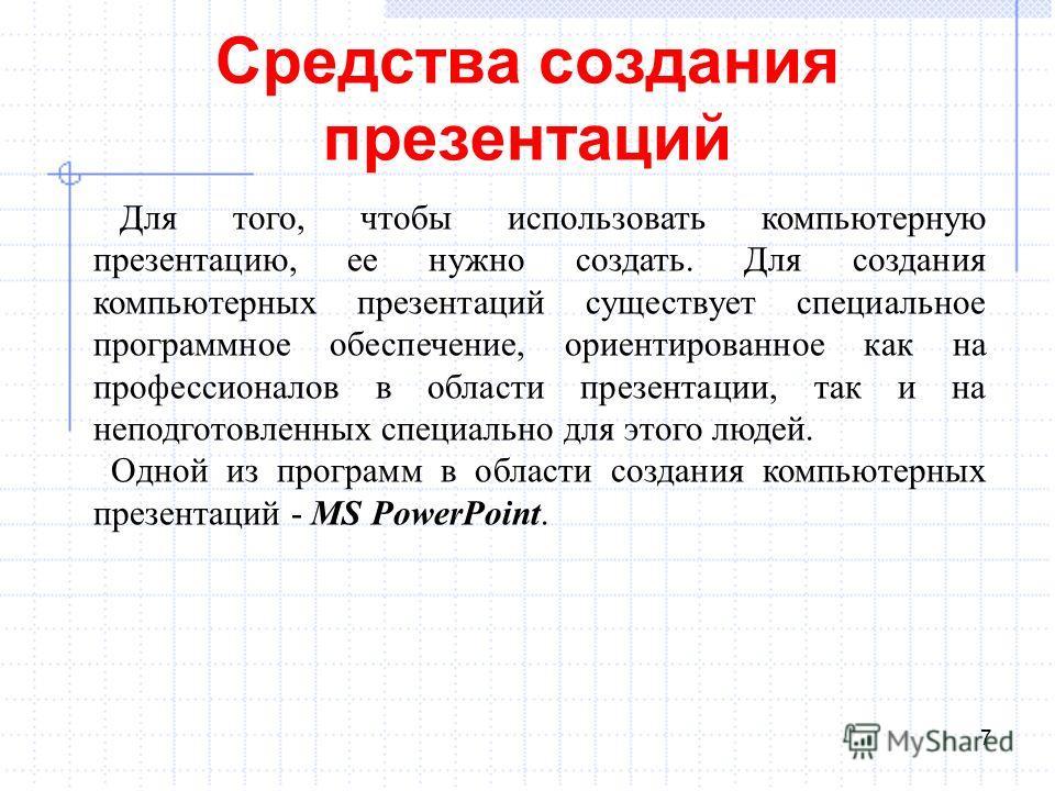 Средства создания презентаций 7 Для того, чтобы использовать компьютерную презентацию, ее нужно создать. Для создания компьютерных презентаций существует специальное программное обеспечение, ориентированное как на профессионалов в области презентации