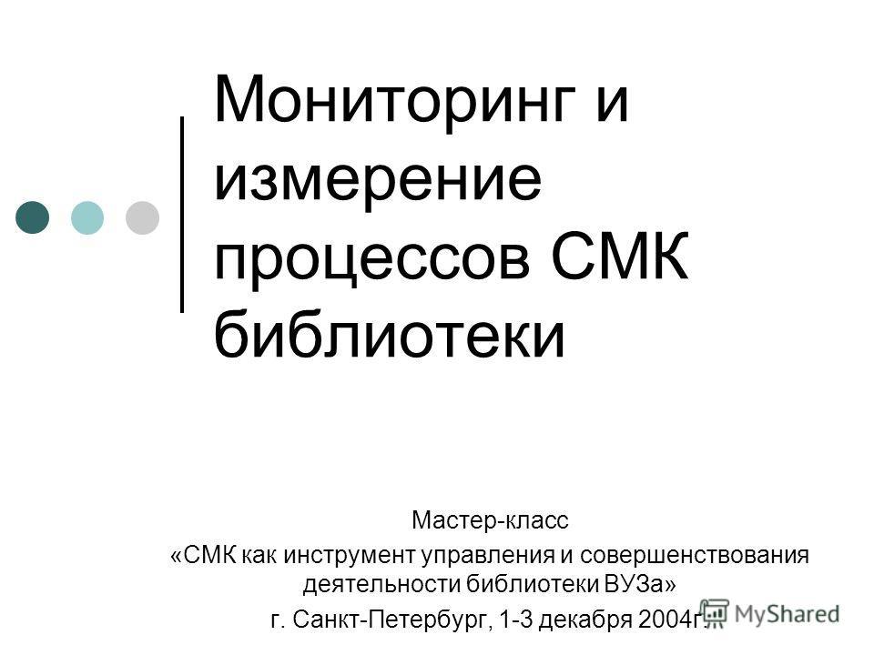 Мониторинг и измерение процессов СМК библиотеки Мастер-класс «СМК как инструмент управления и совершенствования деятельности библиотеки ВУЗа» г. Санкт-Петербург, 1-3 декабря 2004 г.