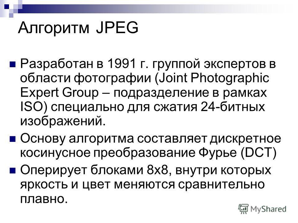 Алгоритм JPEG Разработан в 1991 г. группой экспертов в области фотографии (Joint Photographic Expert Group – подразделение в рамках ISO) специально для сжатия 24-битных изображений. Основу алгоритма составляет дискретное косинусное преобразование Фур