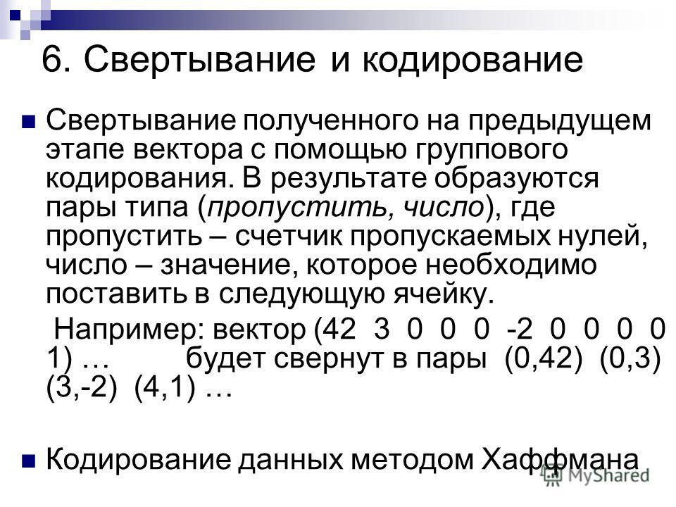 6. Свертывание и кодирование Свертывание полученного на предыдущем этапе вектора с помощью группового кодирования. В результате образуются пары типа (пропустить, число), где пропустить – счетчик пропускаемых нулей, число – значение, которое необходим