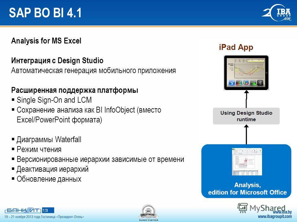 SAP BO BI 4.1 Analysis for MS Excel Интеграция с Design Studio Автоматическая генерация мобильного приложения Расширенная поддержка платформы Single Sign-On and LCM Сохранение анализа как BI InfoObject (вместо Excel/PowerPoint формата) Диаграммы Wate