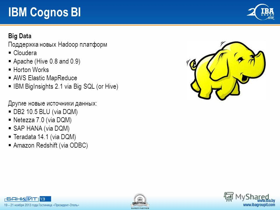IBM Cognos BI Big Data Поддержка новых Hadoop платформ Cloudera Apache (Hive 0.8 and 0.9) Horton Works AWS Elastic MapReduce IBM BigInsights 2.1 via Big SQL (or Hive) Другие новые источники данных: DB2 10.5 BLU (via DQM) Netezza 7.0 (via DQM) SAP HAN