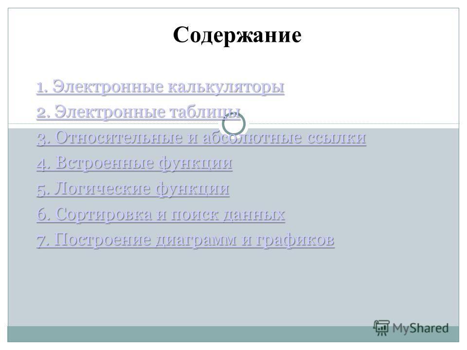 Содержание 1. Электронные калькуляторы 1. Электронные калькуляторы 2. Электронные таблицы 2. Электронные таблицы 3. Относительные и абсолютные ссылки 3. Относительные и абсолютные ссылки 4. Встроенные функции 4. Встроенные функции 5. Логические функц