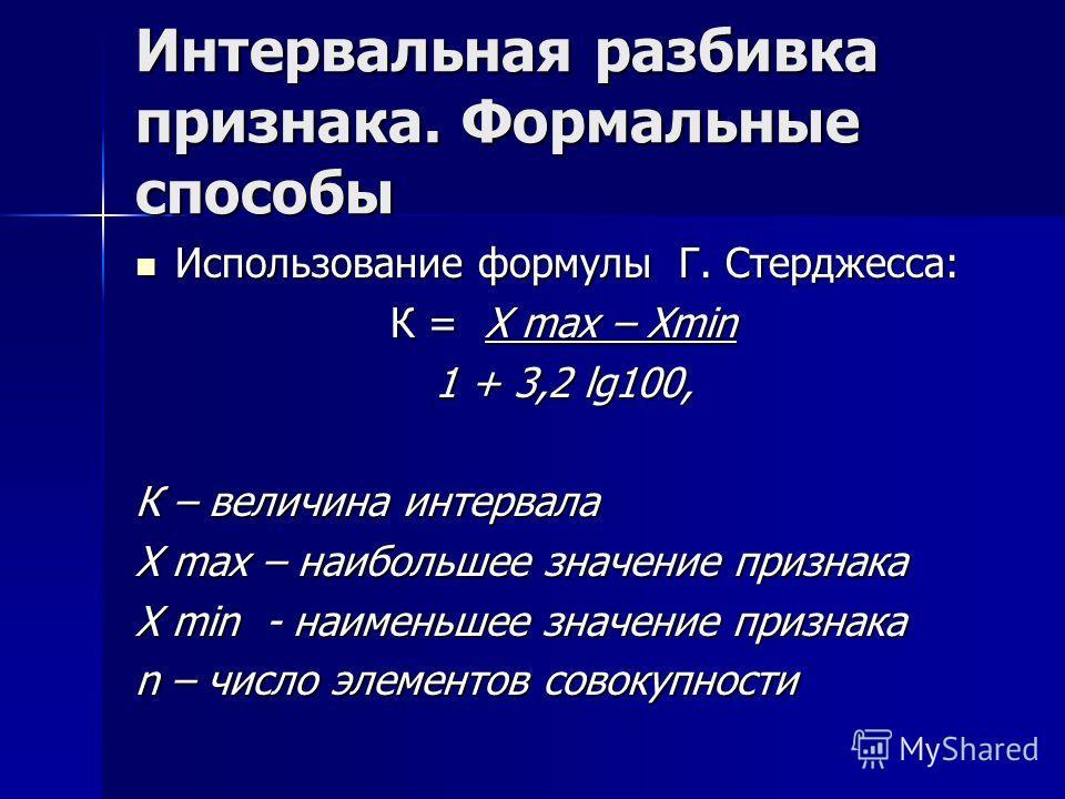 Интервальная разбивка признака. Формальные способы Использование формулы Г. Стерджесса: Использование формулы Г. Стерджесса: К = Х max – Xmin 1 + 3,2 lg100, К – величина интервала Х max – наибольшее значение признака Х min - наименьшее значение призн