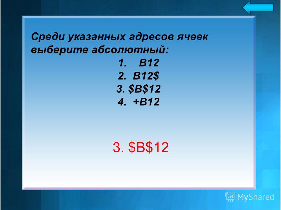 Среди указанных адресов ячеек выберите абcoлютный: 1. В12 2. B12$ 3. $B$12 4. +В12 3. $B$12