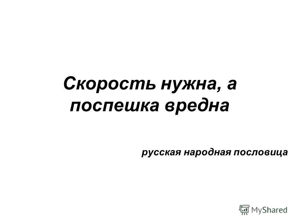 Скорость нужна, а поспешка вредна русская народная пословица