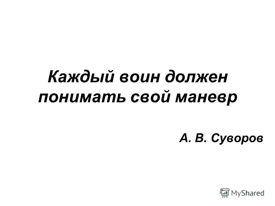 Каждый воин должен понимать свой маневр А. В. Суворов