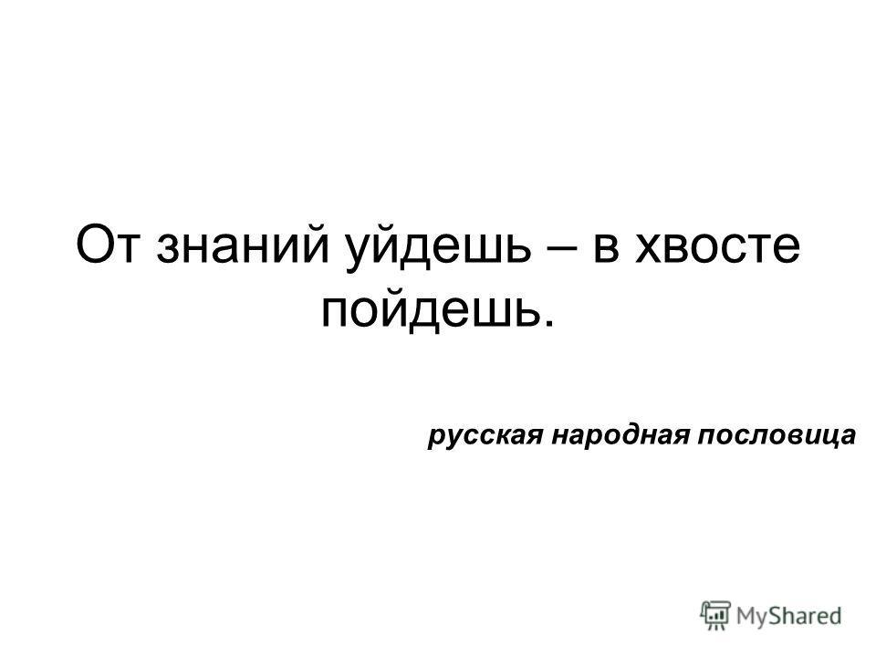 От знаний уйдешь – в хвосте пойдешь. русская народная пословица