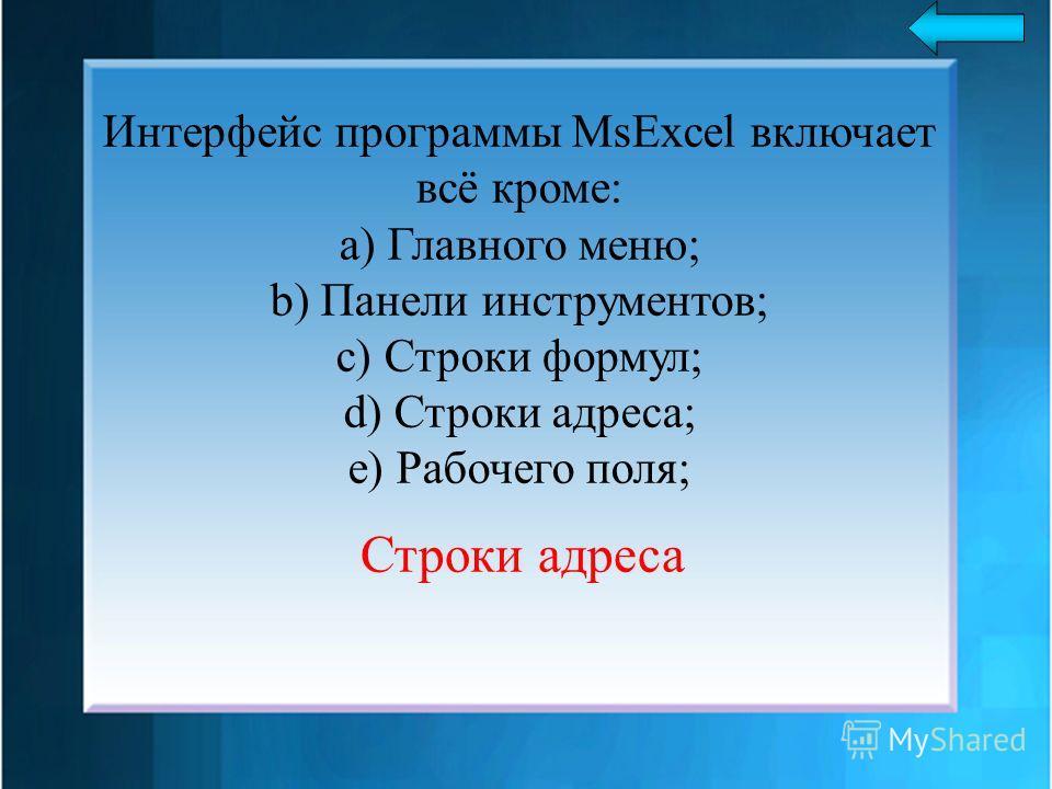Интерфейс программы MsExcel включает всё кроме: a) Главного меню; b) Панели инструментов; c) Строки формул; d) Строки адреса; e) Рабочего поля; Строки адреса