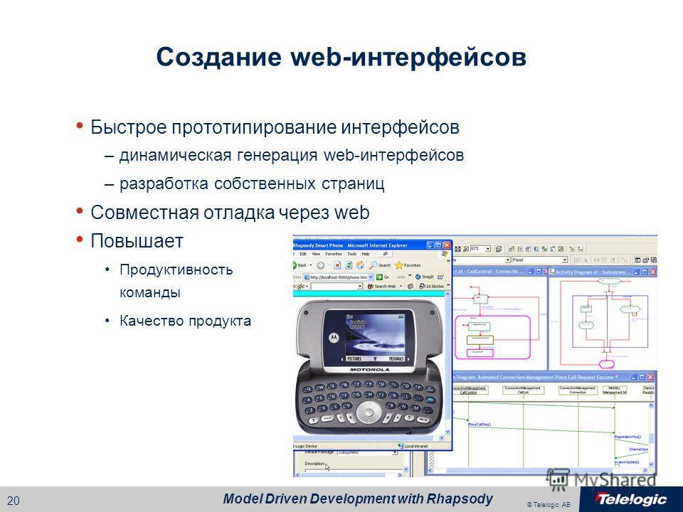 © Telelogic AB Model Driven Development with Rhapsody 19 Отладка на уровне модели Отладка на правильном уровне абстракции Генерация и сборка приложения на основе white-box кода Управление из Rhapsody Анимация диаграмм –последовательности –состояния –