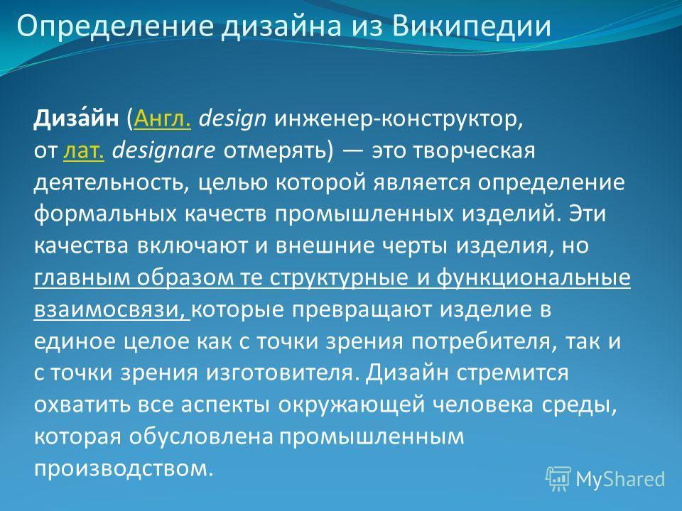 Определение дизайна из Википедии Диза́йн (Англ. design инженер-конструктор, от лат. designare отмерять) это творческая деятельность, целью которой является определение формальных качеств промышленных изделий. Эти качества включают и внешние черты изд