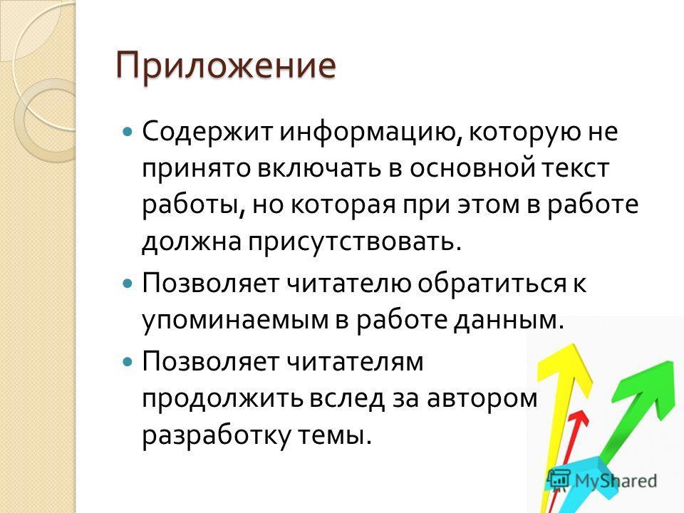 Приложение Содержит информацию, которую не принято включать в основной текст работы, но которая при этом в работе должна присутствовать. Позволяет читателю обратиться к упоминаемым в работе данным. Позволяет читателям продолжить вслед за автором разр