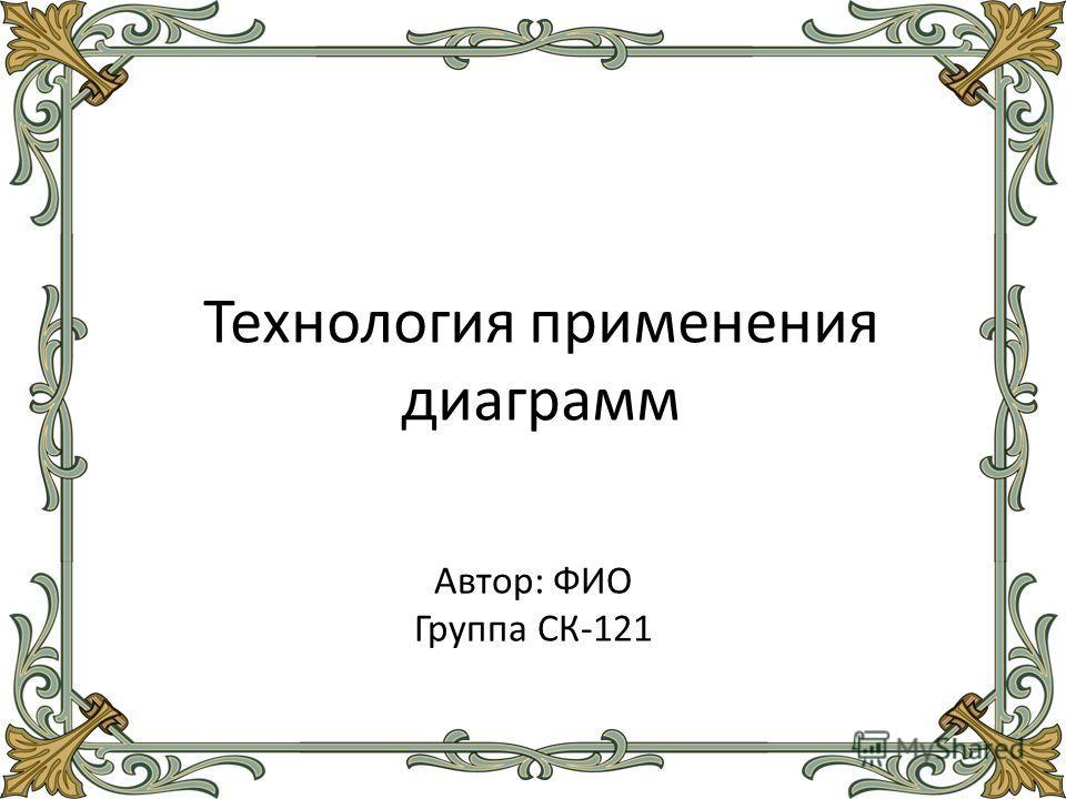 Технология применения диаграмм Автор: ФИО Группа СК-121