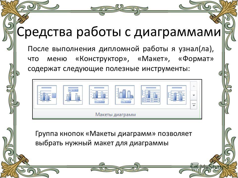 Средства работы с диаграммами После выполнения дипломной работы я узнал(ла), что меню «Конструктор», «Макет», «Формат» содержат следующие полезные инструменты: Группа кнопок «Макеты диаграмм» позволяет выбрать нужный макет для диаграммы