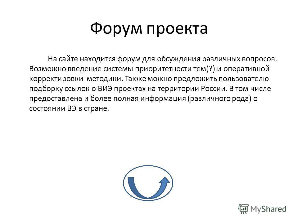 Форум проекта На сайте находится форум для обсуждения различных вопросов. Возможно введение системы приоритетности тем(?) и оперативной корректировки методики. Также можно предложить пользователю подборку ссылок о ВИЭ проектах на территории России. В