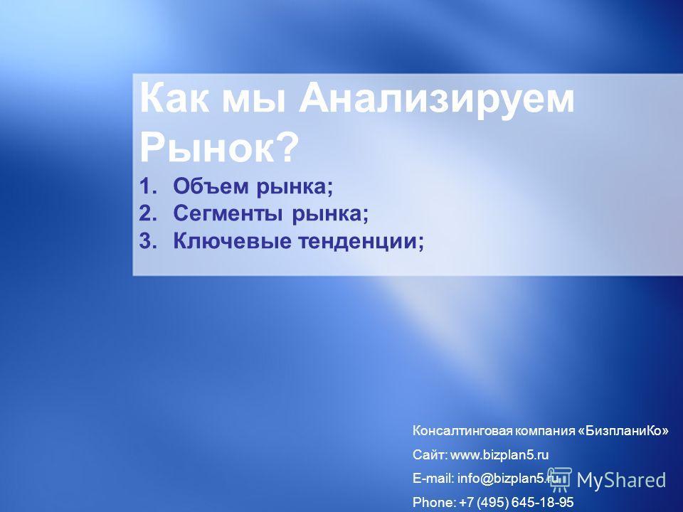 Как мы Анализируем Рынок? 1. Объем рынка; 2. Сегменты рынка; 3. Ключевые тенденции; Консалтинговая компания «Бизплани Ко» Сайт: www.bizplan5. ru E-mail: info@bizplan5. ru Phone: +7 (495) 645-18-95
