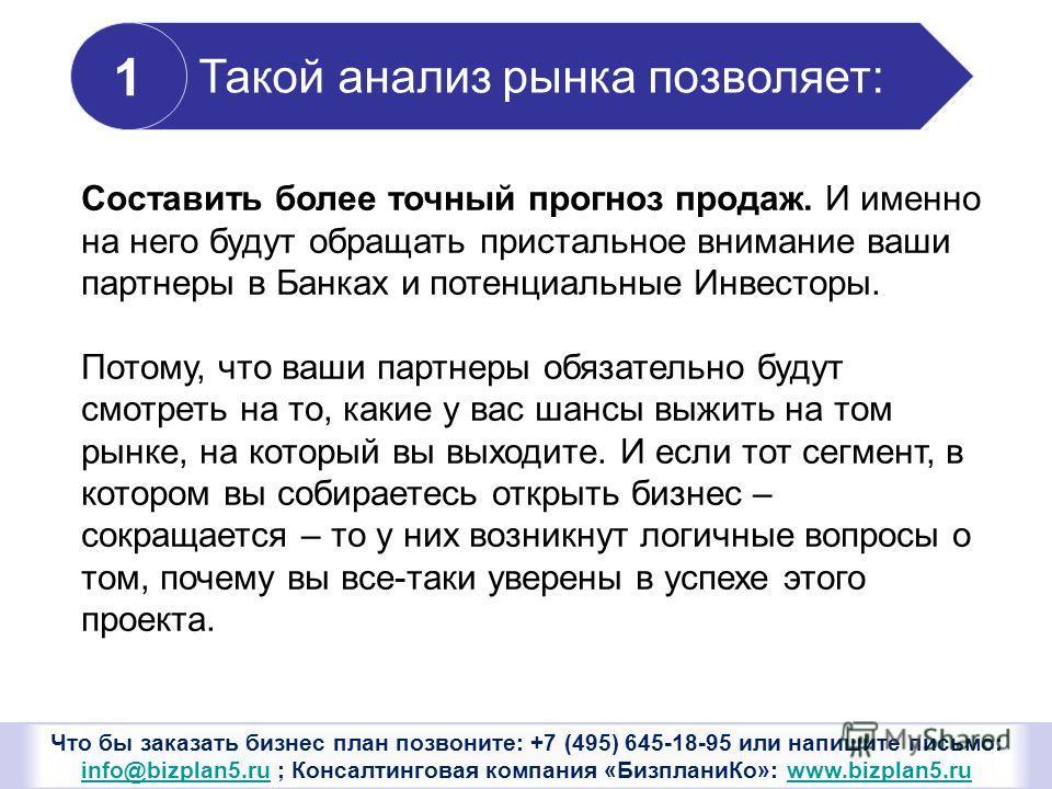 Что бы заказать бизнес план позвоните: +7 (495) 645-18-95 или напишите письмо: info@bizplan5. ru ; Консалтинговая компания «Бизплани Ко»: www.bizplan5. ru info@bizplan5.ruwww.bizplan5. ru Такой анализ рынка позволяет: 1 Составить более точный прогноз