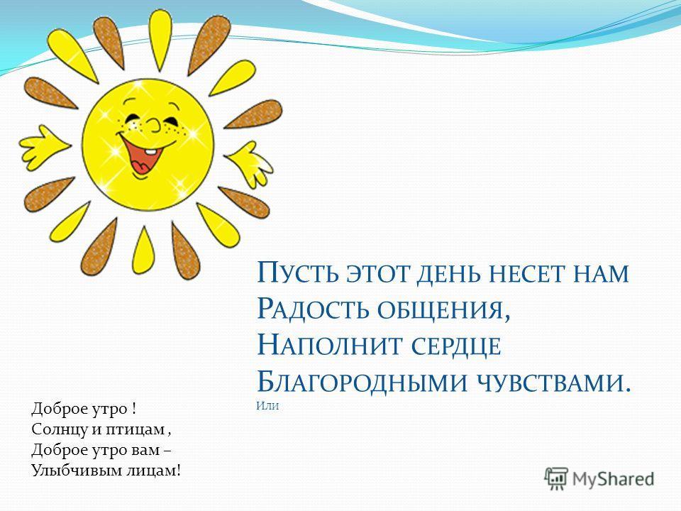 П УСТЬ ЭТОТ ДЕНЬ НЕСЕТ НАМ Р АДОСТЬ ОБЩЕНИЯ, Н АПОЛНИТ СЕРДЦЕ Б ЛАГОРОДНЫМИ ЧУВСТВАМИ. И ЛИ Доброе утро ! Солнцу и птицам, Доброе утро вам – Улыбчивым лицам!