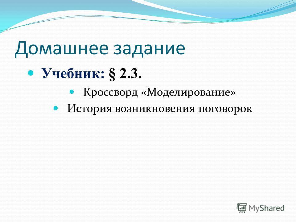 Домашнее задание Учебник: § 2.3. Кроссворд «Моделирование» История возникновения поговорок