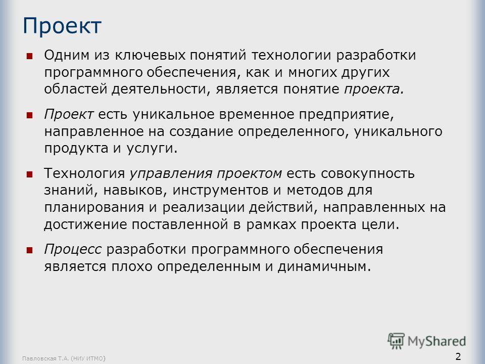 Павловская Т.А. (НИУ ИТМО) 2 Проект Одним из ключевых понятий технологии разработки программного обеспечения, как и многих других областей деятельности, является понятие проекта. Проект есть уникальное временное предприятие, направленное на создание