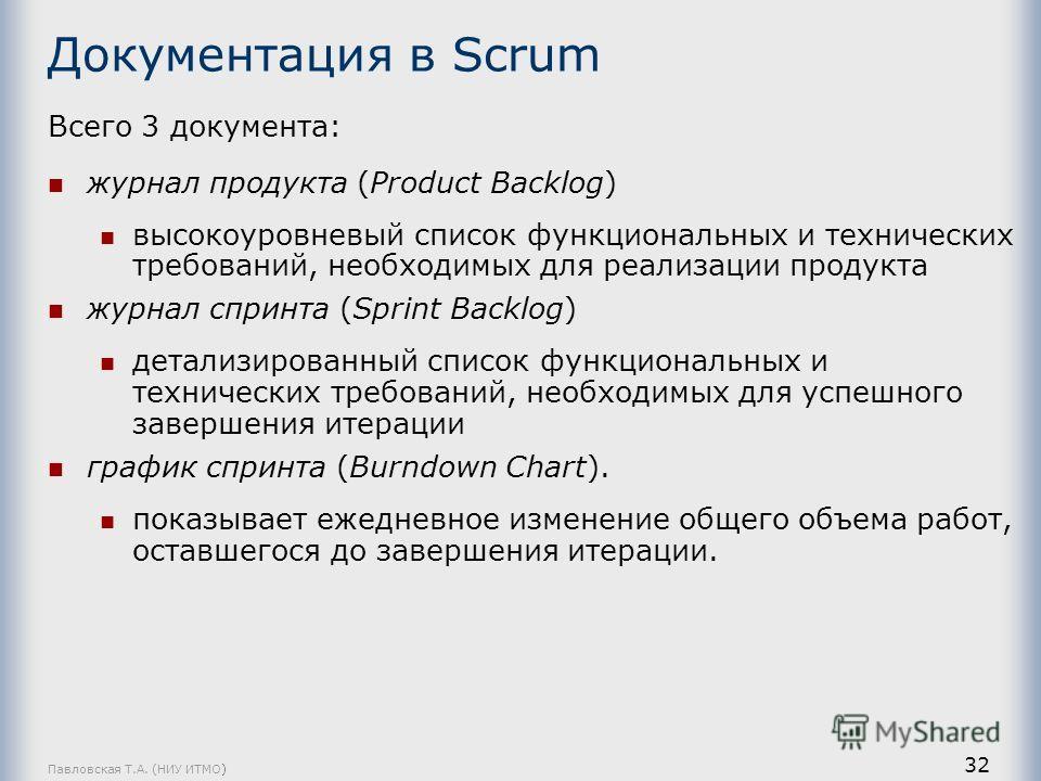 Павловская Т.А. (НИУ ИТМО) 32 Документация в Scrum Всего 3 документа: журнал продукта (Product Backlog) высокоуровневый список функциональных и технических требований, необходимых для реализации продукта журнал спринта (Sprint Backlog) детализированн
