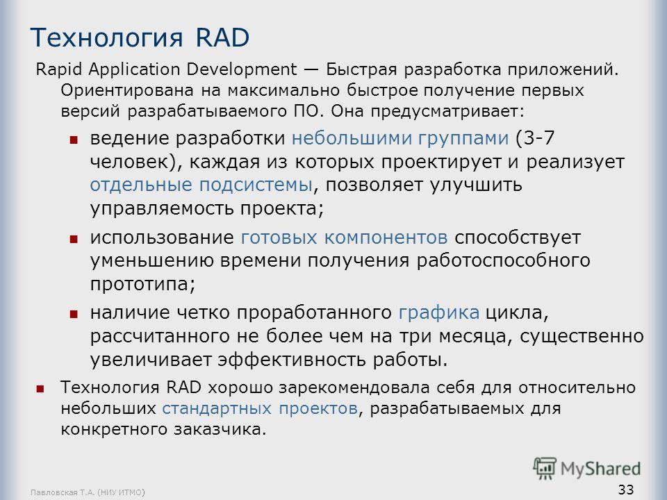 Павловская Т.А. (НИУ ИТМО) 33 Технология RAD Rapid Application Development Быстрая разработка приложений. Ориентирована на максимально быстрое получение первых версий разрабатываемого ПО. Она предусматривает: ведение разработки небольшими группами (3