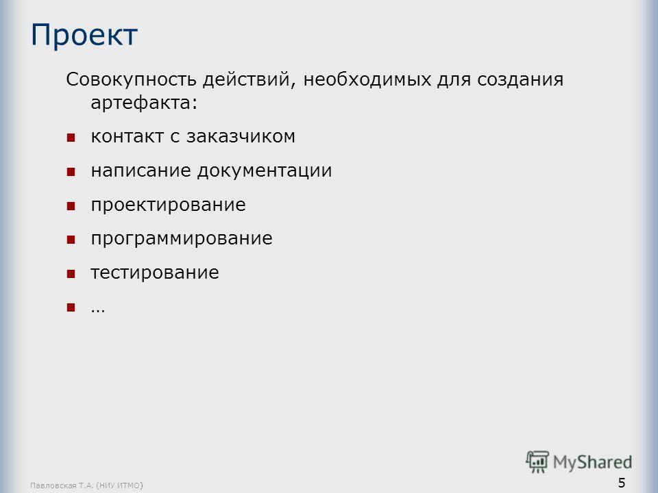Павловская Т.А. (НИУ ИТМО) 5 Проект Совокупность действий, необходимых для создания артефакта: контакт с заказчиком написание документации проектирование программирование тестирование …
