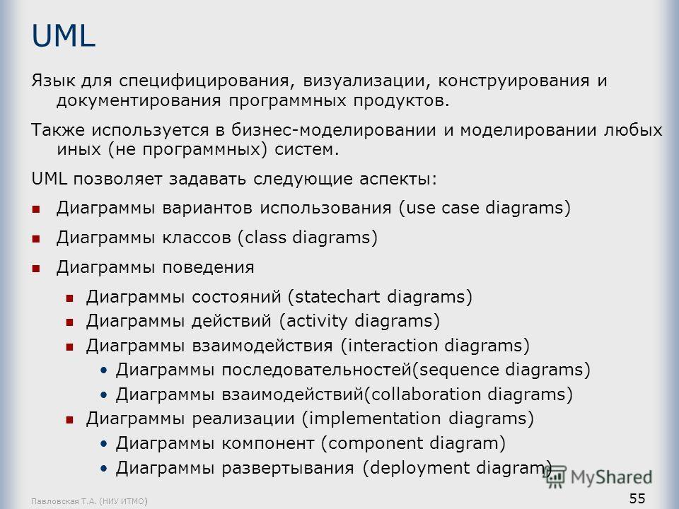 Павловская Т.А. (НИУ ИТМО) 55 UML Язык для специфицирования, визуализации, конструирования и документирования программных продуктов. Также используется в бизнес-моделировании и моделировании любых иных (не программных) систем. UML позволяет задавать