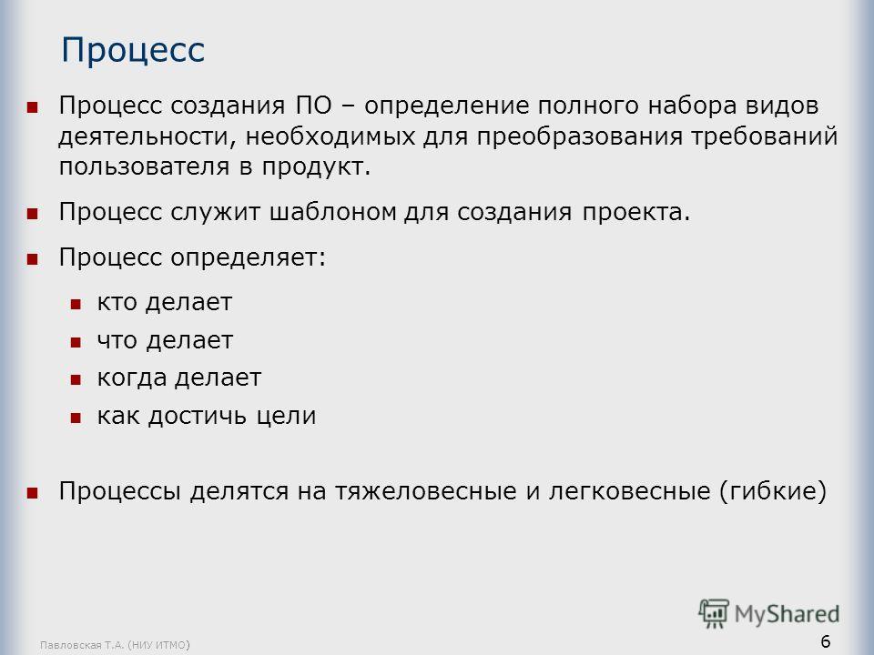 Павловская Т.А. (НИУ ИТМО) 6 Процесс Процесс создания ПО – определение полного набора видов деятельности, необходимых для преобразования требований пользователя в продукт. Процесс служит шаблоном для создания проекта. Процесс определяет: кто делает ч