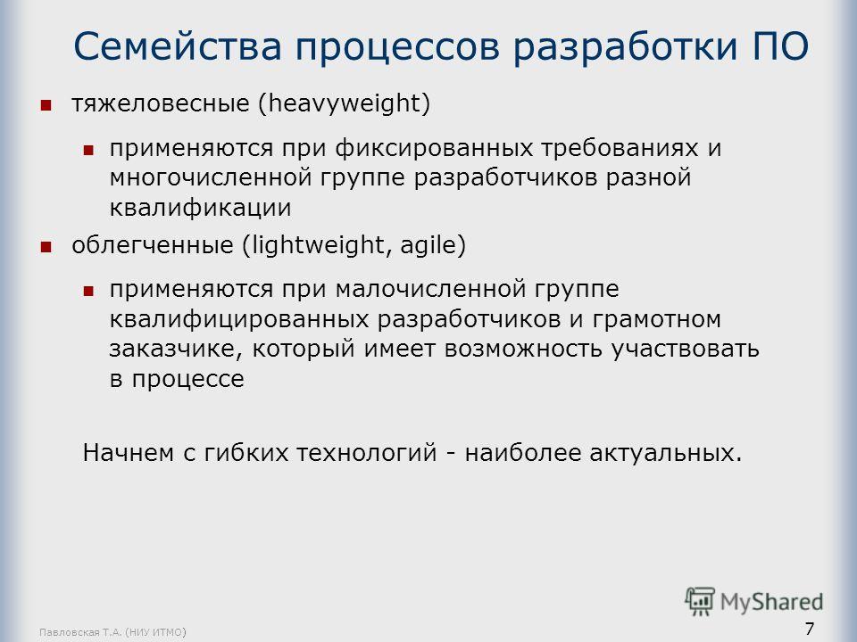 Павловская Т.А. (НИУ ИТМО) 7 Семейства процессов разработки ПО тяжеловесные (heavyweight) применяются при фиксированных требованиях и многочисленной группе разработчиков разной квалификации облегченные (lightweight, agile) применяются при малочисленн