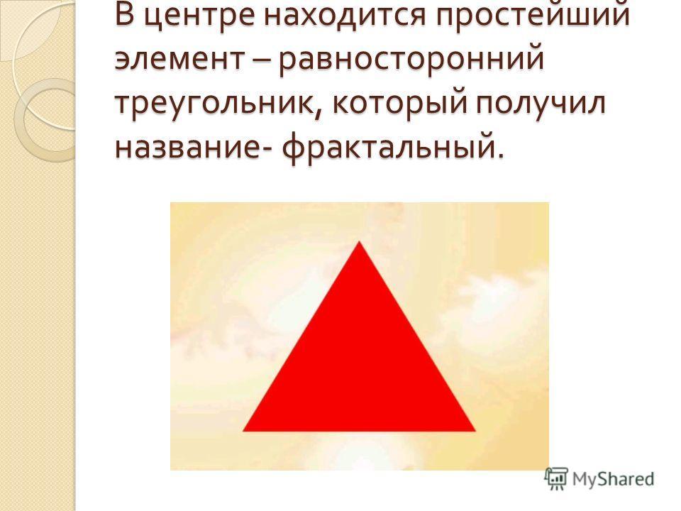 В центре находится простейший элемент – равносторонний треугольник, который получил название - фрактальный.