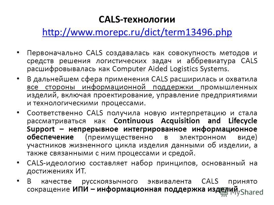 САLS-технологии http://www.morepc.ru/dict/term13496. php http://www.morepc.ru/dict/term13496. php Первоначально CALS создавалась как совокупность методов и средств решения логистических задач и аббревиатура CALS расшифровывалась как Computer Aided Lo