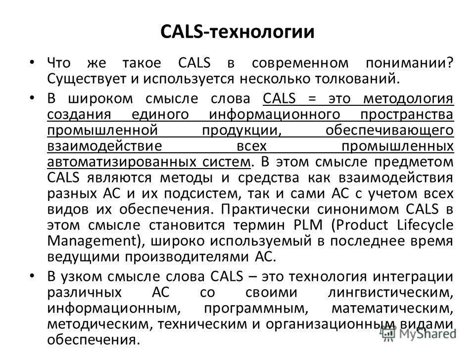 САLS-технологии Что же такое CALS в современном понимании? Существует и используется несколько толкований. В широком смысле слова CALS = это методология создания единого информационного пространства промышленной продукции, обеспечивающего взаимодейст