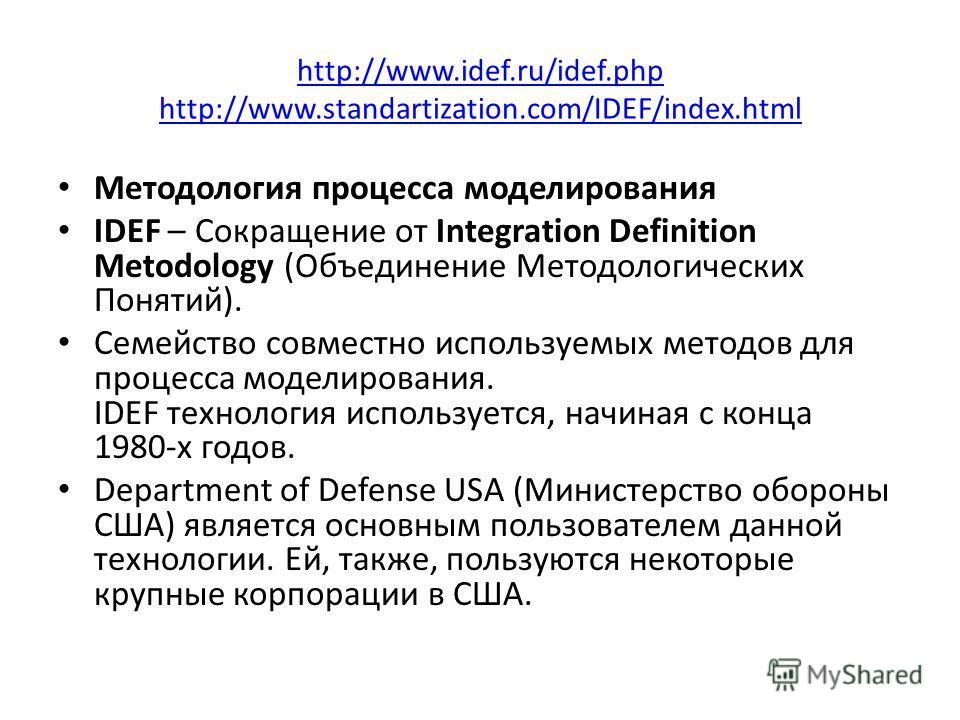 http://www.idef.ru/idef.php http://www.standartization.com/IDEF/index.html Методология процесса моделирования IDEF – Сокращение от Integration Definition Metodology (Объединение Методологических Понятий). Семейство совместно используемых методов для