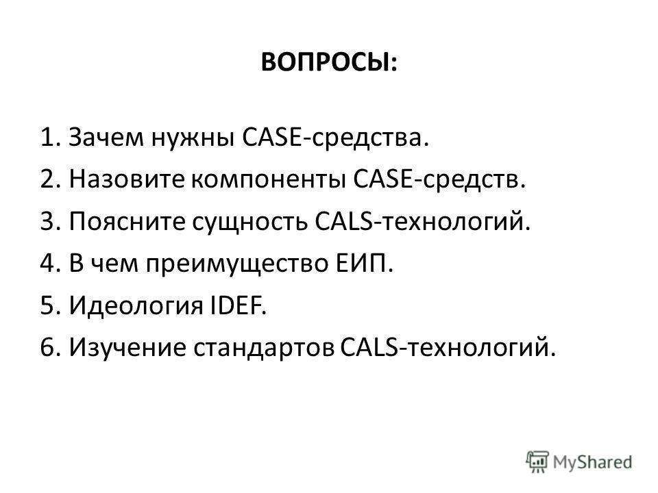 ВОПРОСЫ: 1. Зачем нужны САSЕ-средства. 2. Назовите компоненты САSЕ-средств. 3. Поясните сущность САLS-технологий. 4. В чем преимущество ЕИП. 5. Идеология IDЕF. 6. Изучение стандартов САLS-технологий.