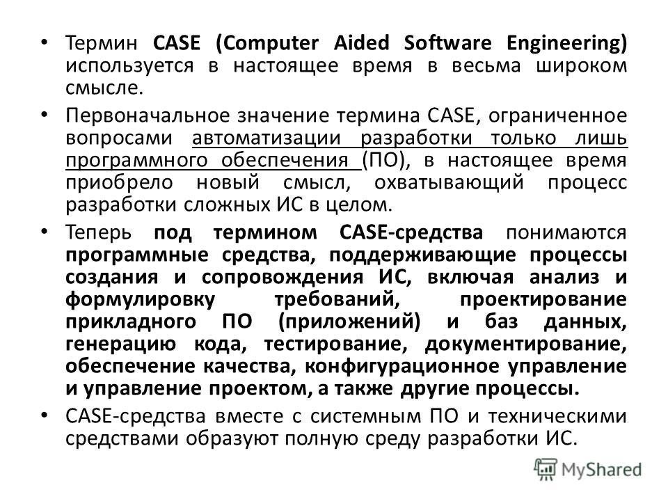 Термин САSЕ (Соmрutеr Аidеd Sоftwаrе Еnginееring) используется в настоящее время в весьма широком смысле. Первоначальное значение термина САSЕ, ограниченное вопросами автоматизации разработки только лишь программного обеспечения (ПО), в настоящее вре