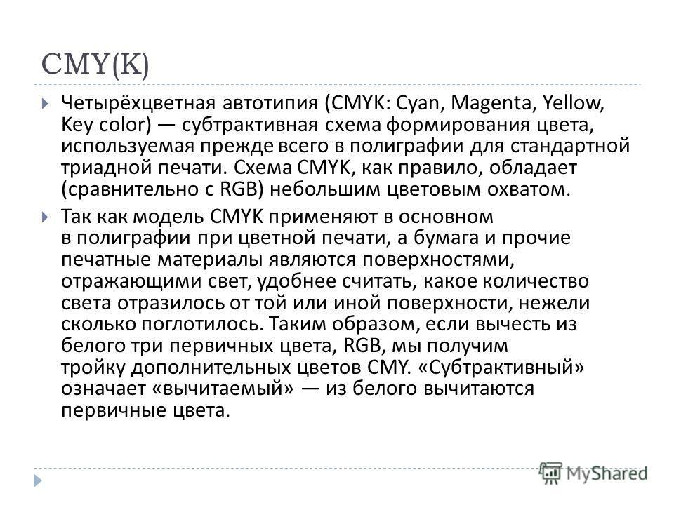 CMY(K) Четырёхцветная автотипия (CMYK: Cyan, Magenta, Yellow, Key color) субтрактивная схема формирования цвета, используемая прежде всего в полиграфии для стандартной триадной печати. Схема CMYK, как правило, обладает ( сравнительно с RGB) небольшим