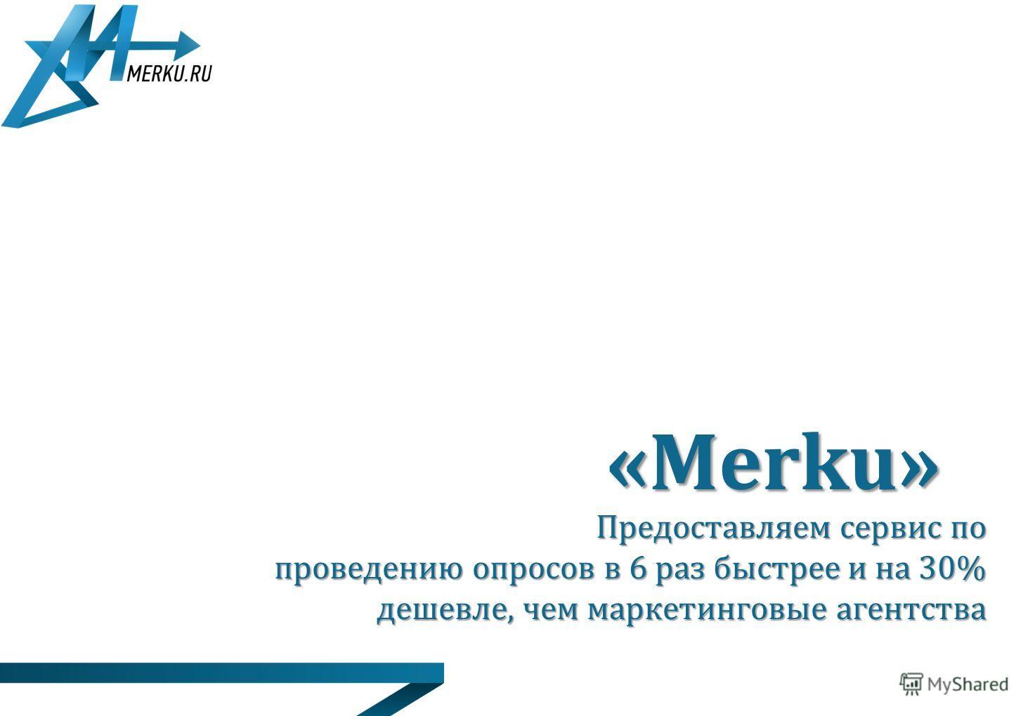 Предоставляем сервис по проведению опросов в 6 раз быстрее и на 30% дешевле, чем маркетинговые агентства «Merku»