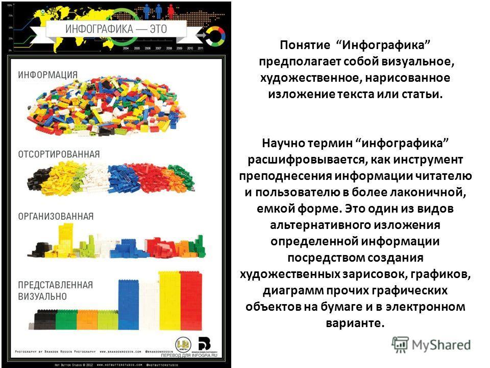 Понятие Инфографика предполагает собой визуальное, художественное, нарисованное изложение текста или статьи. Научно термин инфографика расшифровывается, как инструмент преподнесения информации читателю и пользователю в более лаконичной, емкой форме.