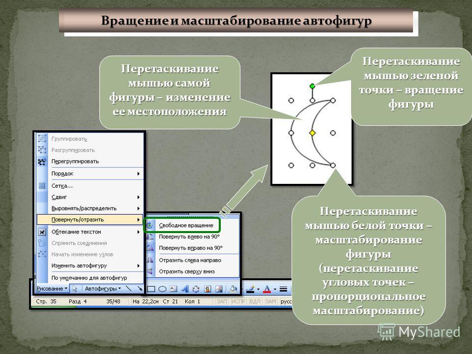 Перетаскивание мышью зеленой точки – вращение фигуры Перетаскивание мышью белой точки – масштабирование фигуры (перетаскивание угловых точек – пропорциональное масштабирование) Перетаскивание мышью самой фигуры – изменение ее местоположения Вращение