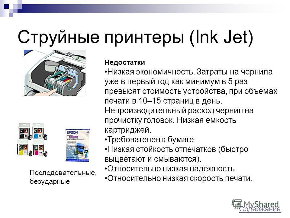 Струйные принтеры (Ink Jet) Недостатки Низкая экономичность. Затраты на чернила уже в первый год как минимум в 5 раз превысят стоимость устройства, при объемах печати в 10–15 страниц в день. Непроизводительный расход чернил на прочистку головок. Низк