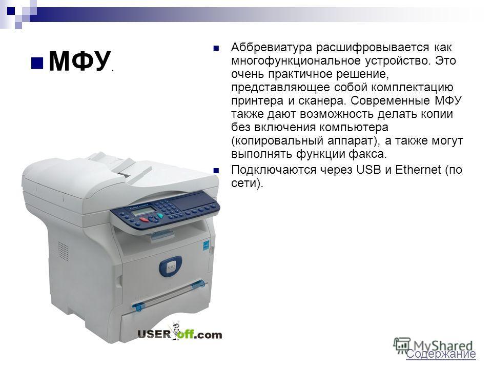 МФУ. Аббревиатура расшифровывается как многофункциональное устройство. Это очень практичное решение, представляющее собой комплектацию принтера и сканера. Современные МФУ также дают возможность делать копии без включения компьютера (копировальный апп